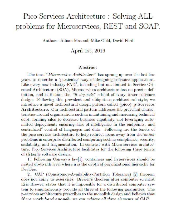 "Abstract The term ""Microservice Architecture"" has sprung up over the last few years to describe a 'particular' way of designing software applications. Like every new industry FADSynonym for SOA, BPEL, WADL, etc, including but not limited to Service Oriented Architecture (SOA), Microservices architecture has no precise definition, and it follows the ""it depends"" school of ivory tower software design. Following this prevalent and ubiquitous architectural style, we introduce a novel architectural design pattern called (pico) p-Services Architecture. Our architectural pattern addresses the prevelant characteristics around organizations such as maintaining and increasing technical debt, forming silos to decrease business capability, not leveraging automated deployment, ensuring lack of intelligence in the endpoints, and centralizedReviewer 2 thinks bottle neck sounds too pejoritive. control of languages and data. Following are the tenets of the pico services architecture to help redirect focus away from the minor problems in enterprise distributed computing such as compliance, security, scalability, and fragmentation."